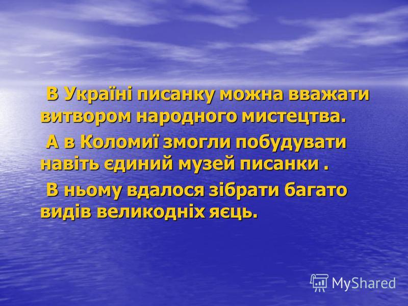В Україні писанку можна вважати витвором народного мистецтва. В Україні писанку можна вважати витвором народного мистецтва. А в Коломиї змогли побудувати навіть єдиний музей писанки. А в Коломиї змогли побудувати навіть єдиний музей писанки. В ньому