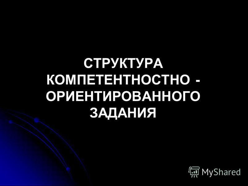 СТРУКТУРА КОМПЕТЕНТНОСТНО - ОРИЕНТИРОВАННОГО ЗАДАНИЯ
