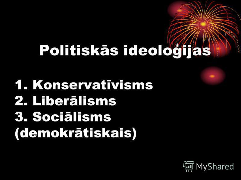 Politiskās ideoloģijas 1. Konservatīvisms 2. Liberālisms 3. Sociālisms (demokrātiskais)