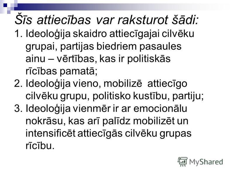 Šīs attiecības var raksturot šādi: 1. Ideoloģija skaidro attiecīgajai cilvēku grupai, partijas biedriem pasaules ainu – vērtības, kas ir politiskās rīcības pamatā; 2. Ideoloģija vieno, mobilizē attiecīgo cilvēku grupu, politisko kustību, partiju; 3.