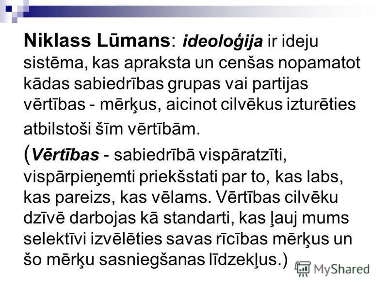 Niklass Lūmans: ideoloģija ir ideju sistēma, kas apraksta un cenšas nopamatot kādas sabiedrības grupas vai partijas vērtības - mērķus, aicinot cilvēkus izturēties atbilstoši šīm vērtībām. ( Vērtības - sabiedrībā vispāratzīti, vispārpieņemti priekšsta