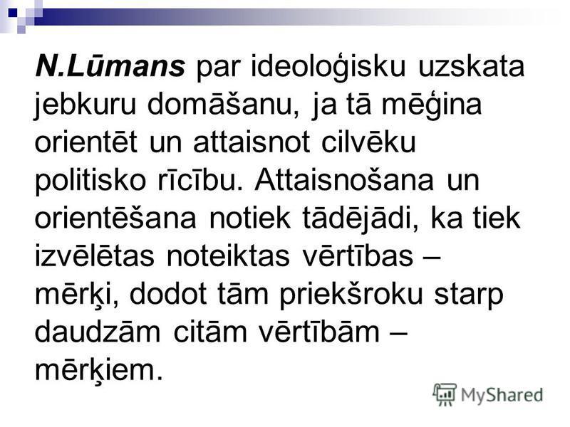 N.Lūmans par ideoloģisku uzskata jebkuru domāšanu, ja tā mēģina orientēt un attaisnot cilvēku politisko rīcību. Attaisnošana un orientēšana notiek tādējādi, ka tiek izvēlētas noteiktas vērtības – mērķi, dodot tām priekšroku starp daudzām citām vērtīb
