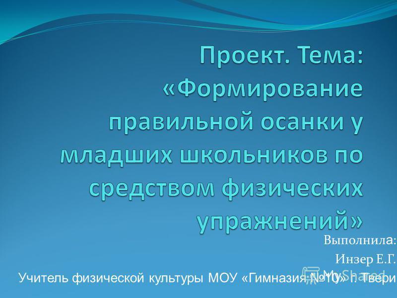 Выполнил а : Инзер Е.Г. Учитель физической культуры МОУ «Гимназия 10» г. Твери