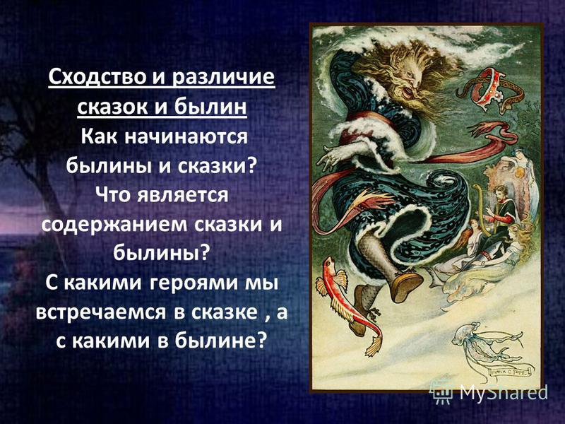 Сходство и различие сказок и былин Как начинаются былины и сказки? Что является содержанием сказки и былины? С какими героями мы встречаемся в сказке, а с какими в былине?
