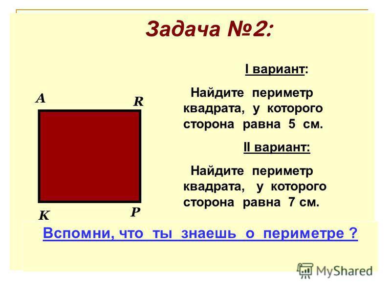 Задача 2: P R A K I вариант: Найдите периметр квадрата, у которого сторона равна 5 см. II вариант: Найдите периметр квадрата, у которого сторона равна 7 см. Вспомни, что ты знаешь о периметре ?