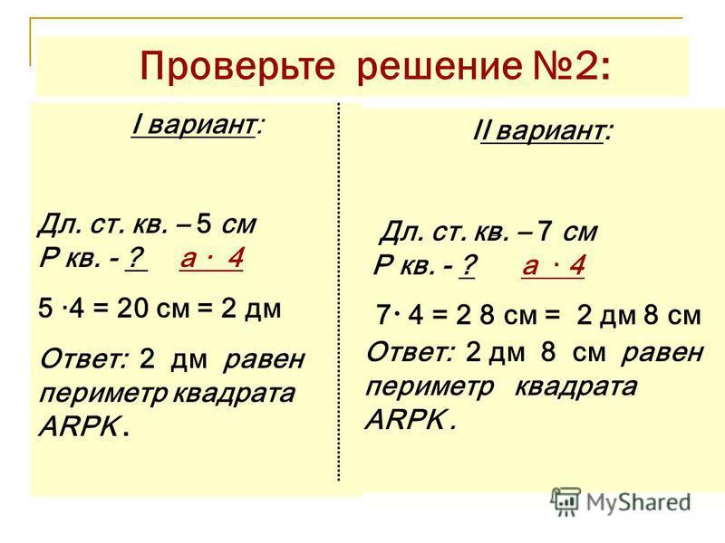 Проверьте решение 2: I вариант: Дл. ст. кв. – 5 см P кв. - ? а · 4 5 ·4 = 20 см = 2 дм Ответ: 2 дм равен периметр квадрата ARPK. II вариант: Дл. ст. кв. – 7 см P кв. - ? а · 4 7 · 4 = 2 8 см = 2 дм 8 см Ответ: 2 дм 8 см равен периметр квадрата ARPK.