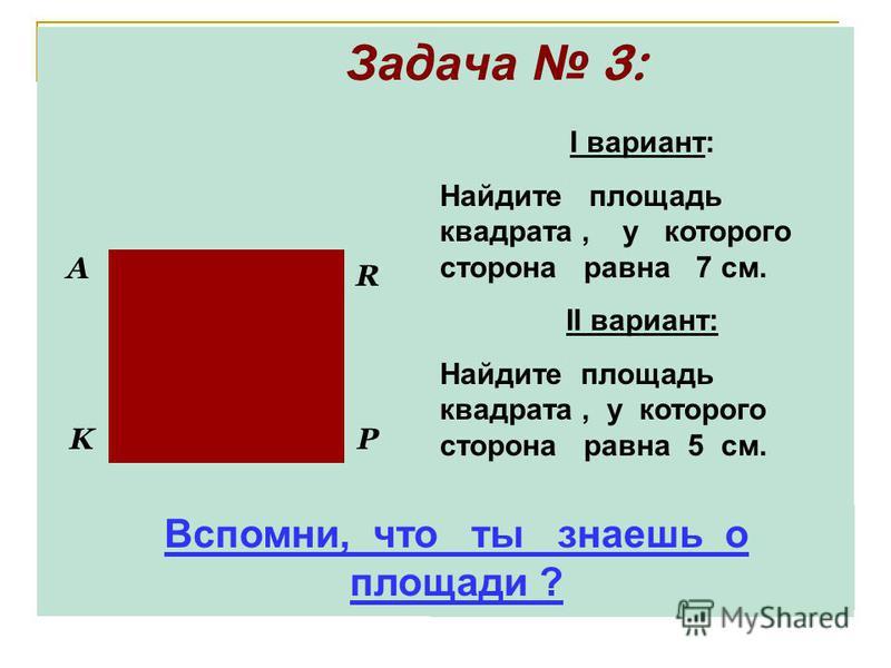 Задача 3: P R A K I вариант: Найдите площадь квадрата, у которого сторона равна 7 см. II вариант: Найдите площадь квадрата, у которого сторона равна 5 см. Вспомни, что ты знаешь о площади ?
