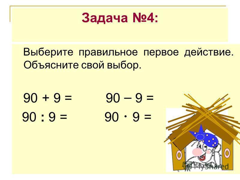 Задача 4: Выберите правильное первое действие. Объясните свой выбор. 90 + 9 = 90 – 9 = 90 : 9 = 90 9 =