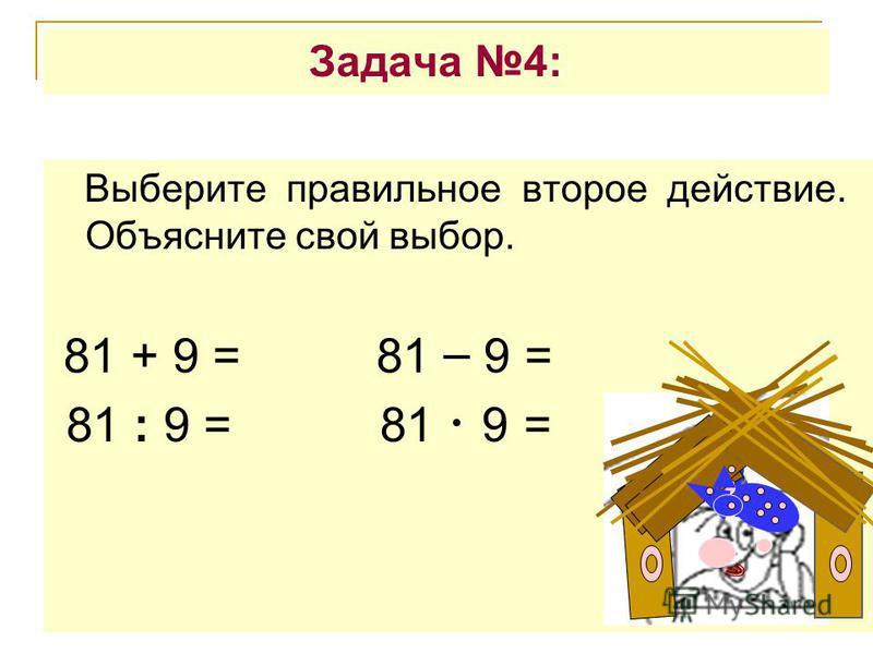 Задача 4: Выберите правильное второе действие. Объясните свой выбор. 81 + 9 = 81 – 9 = 81 : 9 = 81 9 =