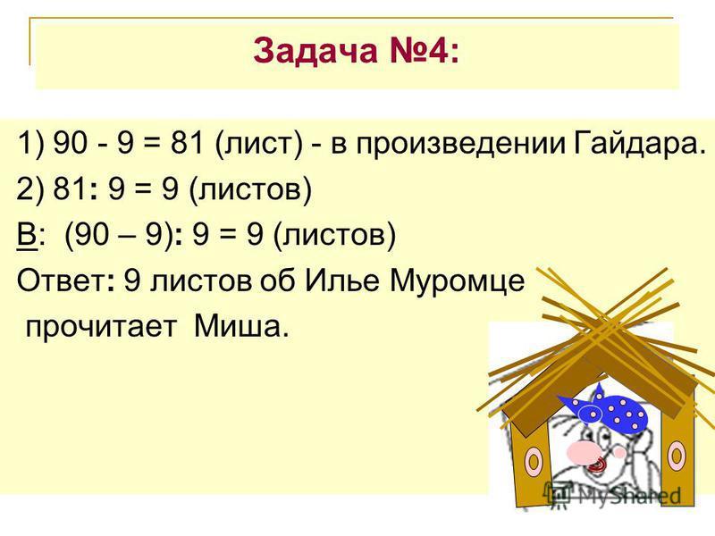 Задача 4: 1) 90 - 9 = 81 (лист) - в произведении Гайдара. 2) 81: 9 = 9 (листов) В: (90 – 9): 9 = 9 (листов) Ответ: 9 листов об Илье Муромце прочитает Миша.