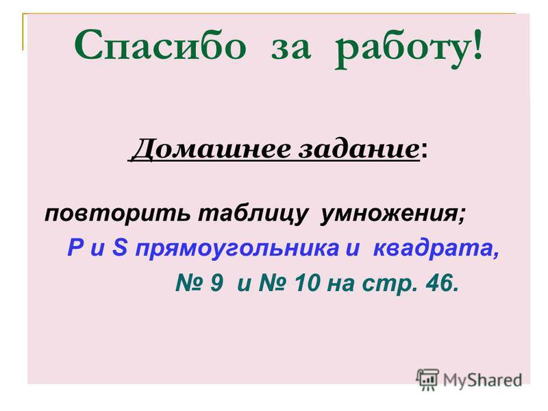 Спасибо за работу! Домашнее задание : повторить таблицу умножения; P и S прямоугольника и квадрата, 9 и 10 на стр. 46.