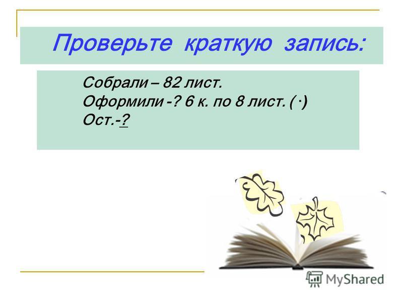 Проверьте краткую запись: Собрали – 82 лист. Оформили -? 6 к. по 8 лист. ( · ) Ост.-?