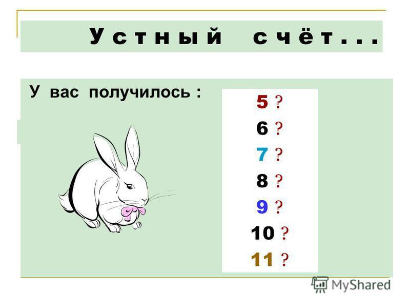 У вас получилось : У с т н ы й с ч ё т... 5 ? 6 ? 7 ? 8 ? 9 ? 10 ? 11 ?