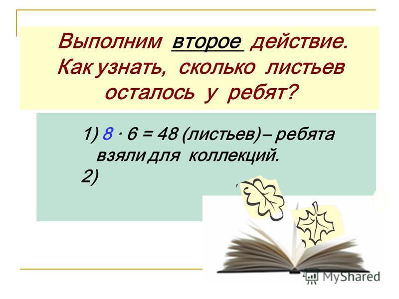 Выполним второе действие. Как узнать, сколько листьев осталось у ребят? 1) 8 · 6 = 48 (листьев) – ребята взяли для коллекций. 2)