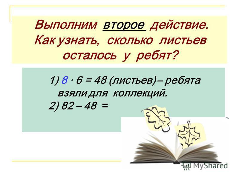 Выполним второе действие. Как узнать, сколько листьев осталось у ребят? 1) 8 · 6 = 48 (листьев) – ребята взяли для коллекций. 2) 82 – 48 =