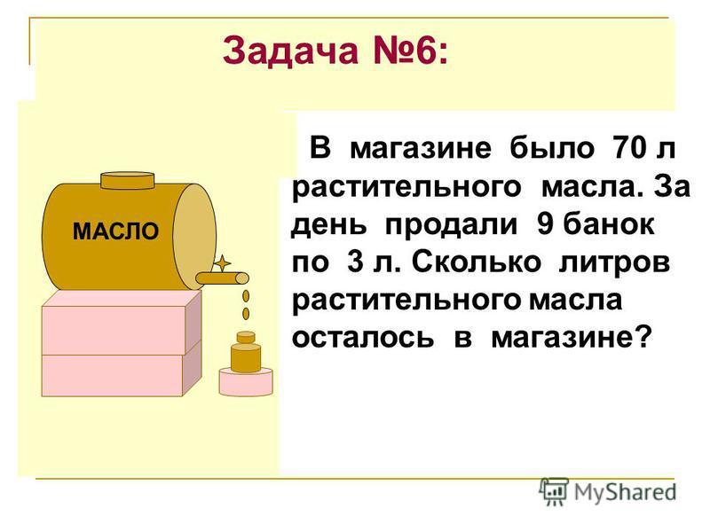 Задача 6: В магазине было 70 л растительного масла. За день продали 9 банок по 3 л. Сколько литров растительного масла осталось в магазине? МАСЛО