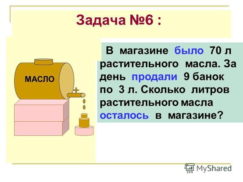 Задача 6 : В магазине было 70 л растительного масла. За день продали 9 банок по 3 л. Сколько литров растительного масла осталось в магазине? МАСЛО