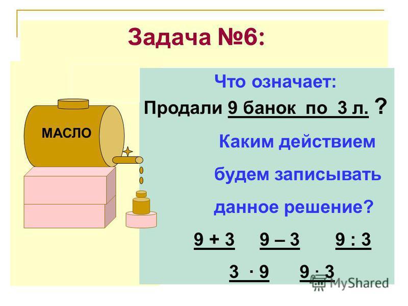 Задача 6: Что означает: Продали 9 банок по 3 л. ? Каким действием будем записывать данное решение? 9 + 3 9 – 3 9 : 3 3 · 9 9 · 3 МАСЛО