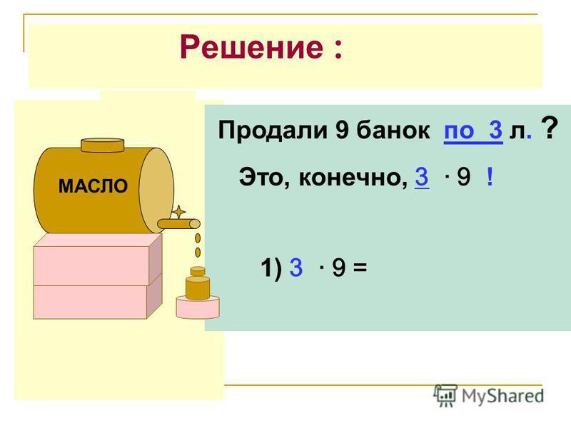 Решение : Продали 9 банок по 3 л. ? Это, конечно, 3 · 9 ! 1) 3 · 9 = МАСЛО