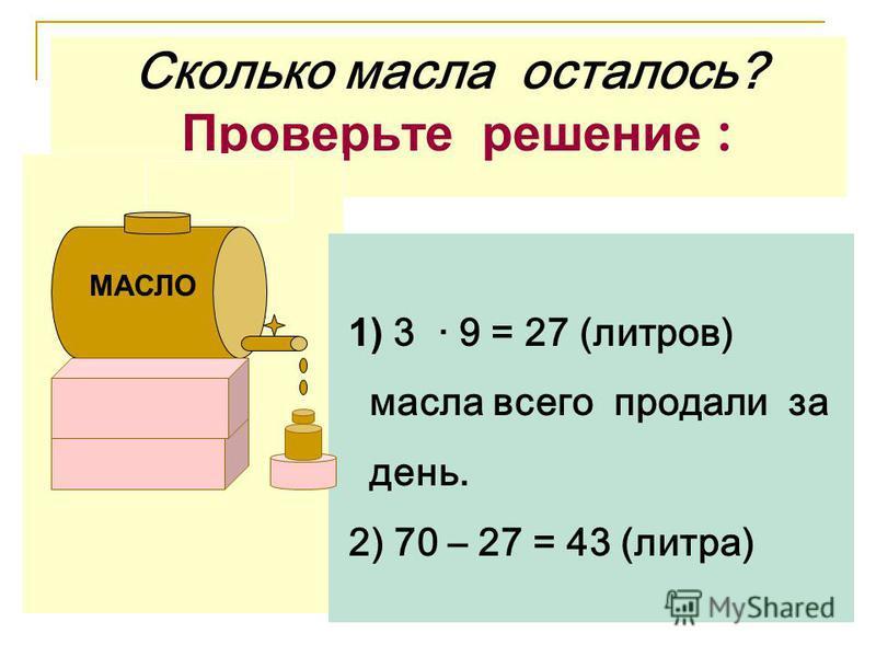 Сколько масла осталось? Проверьте решение : 1) 3 · 9 = 27 (литров) масла всего продали за день. 2) 70 – 27 = 43 (литра) МАСЛО