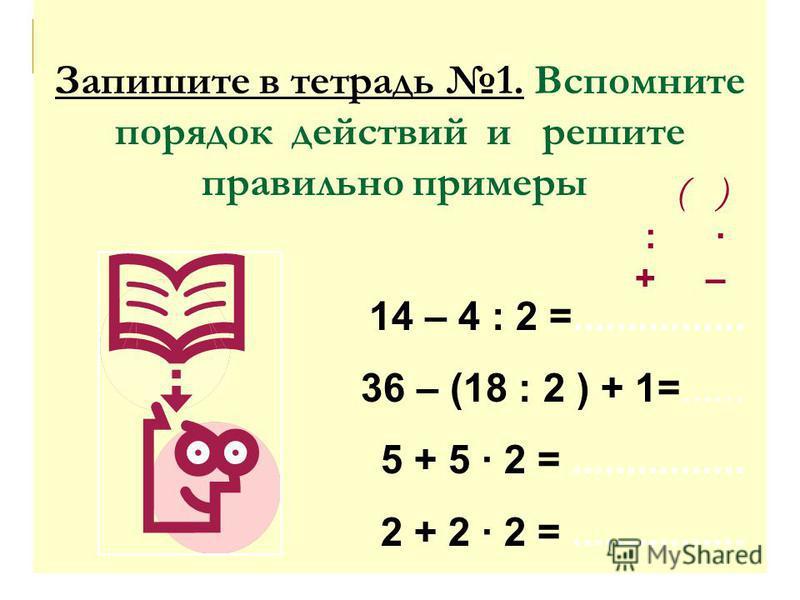 Запишите в тетрадь 1. Вспомните порядок действий и решите правильно примеры: ( ) : · + – 14 – 4 : 2 =................ 36 – (18 : 2 ) + 1=...... 5 + 5 · 2 =................ 2 + 2 · 2 =................