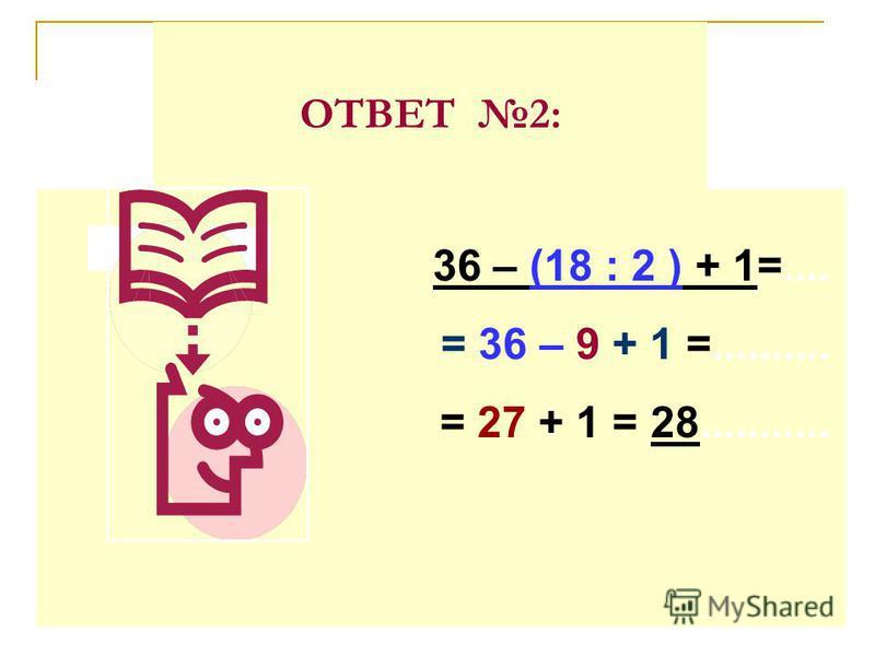 ОТВЕТ 2: 36 – (18 : 2 ) + 1=.... = 36 – 9 + 1 =.......... = 27 + 1 = 28...........