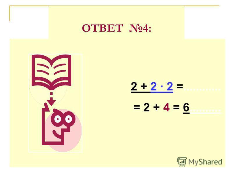 ОТВЕТ 4: 2 + 2 · 2 =............ = 2 + 4 = 6..........
