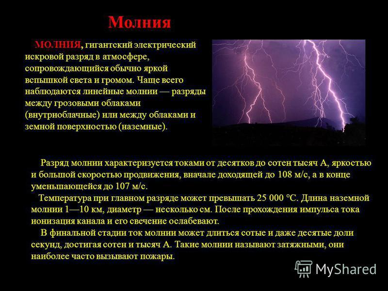 Молния МОЛНИЯ, гигантский электрический искровой разряд в атмосфере, сопровождающийся обычно яркой вспышкой света и громом. Чаще всего наблюдаются линейные молнии разряды между грозовыми облаками (внутриоблачные) или между облаками и земной поверхнос
