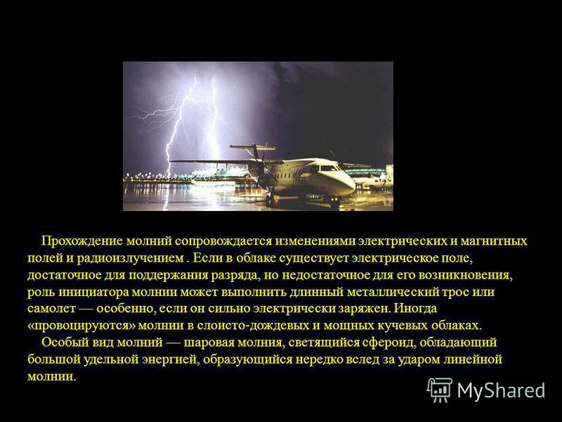 Прохождение молний сопровождается изменениями электрических и магнитных полей и радиоизлучением. Если в облаке существует электрическое поле, достаточное для поддержания разряда, но недостаточное для его возникновения, роль инициатора молнии может вы