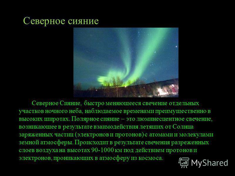 Северное Сияние, быстро меняющееся свечение отдельных участков ночного неба, наблюдаемое временами преимущественно в высоких широтах. Полярное сияние – это люминесцентное свечение, возникающее в результате взаимодействия летящих от Солнца заряженных