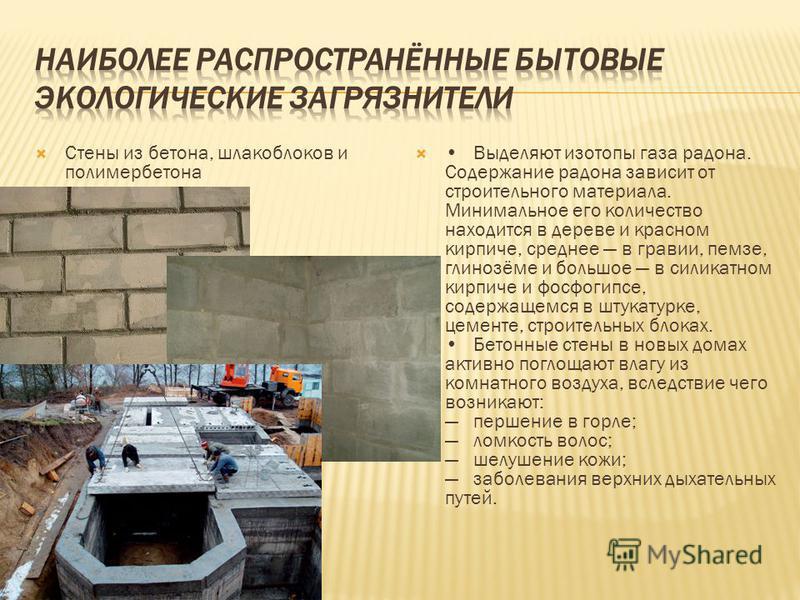 Стены из бетона, шлакоблоков и полимербетона Выделяют изотопы газа радона. Содержание радона зависит от строительного материала. Минимальное его количество находится в дереве и красном кирпиче, среднее в гравии, пемзе, глинозёме и большое в силикатно