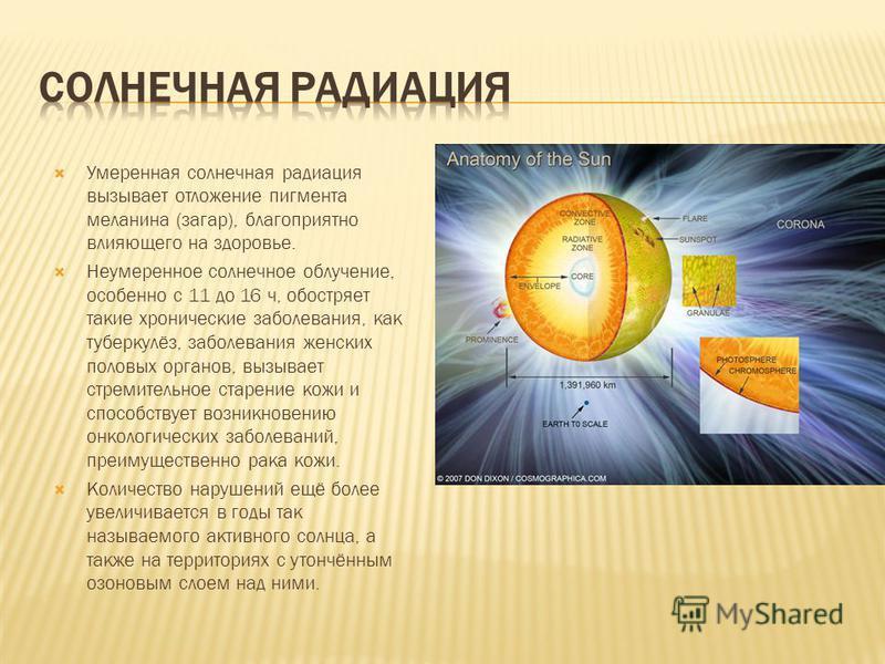 Умеренная солнечная радиация вызывает отложение пигмента меланина (загар), благоприятно влияющего на здоровье. Неумеренное солнечное облучение, особенно с 11 до 16 ч, обостряет такие хронические заболевания, как туберкулёз, заболевания женских половы