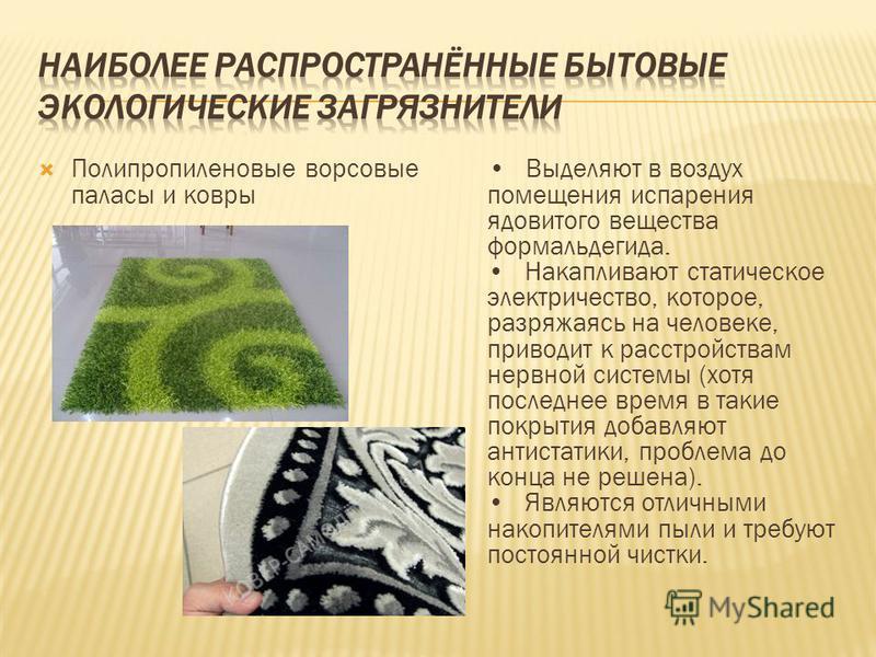 Полипропиленовые ворсовые паласы и ковры Выделяют в воздух помещения испарения ядовитого вещества формальдегида. Накапливают статическое электричество, которое, разряжаясь на человеке, приводит к расстройствам нервной системы (хотя последнее время в