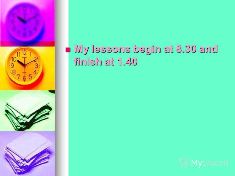 My lessons begin at 8.30 and finish at 1.40
