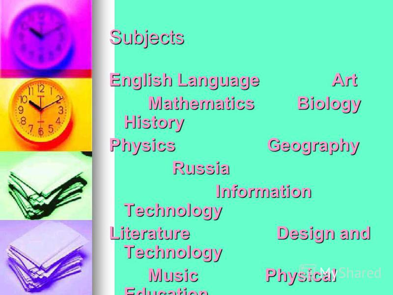 Subjects English Language Art Mathematics Biology History Physics Geography Russia Information Technology Literature Design and Technology Music Physical Education