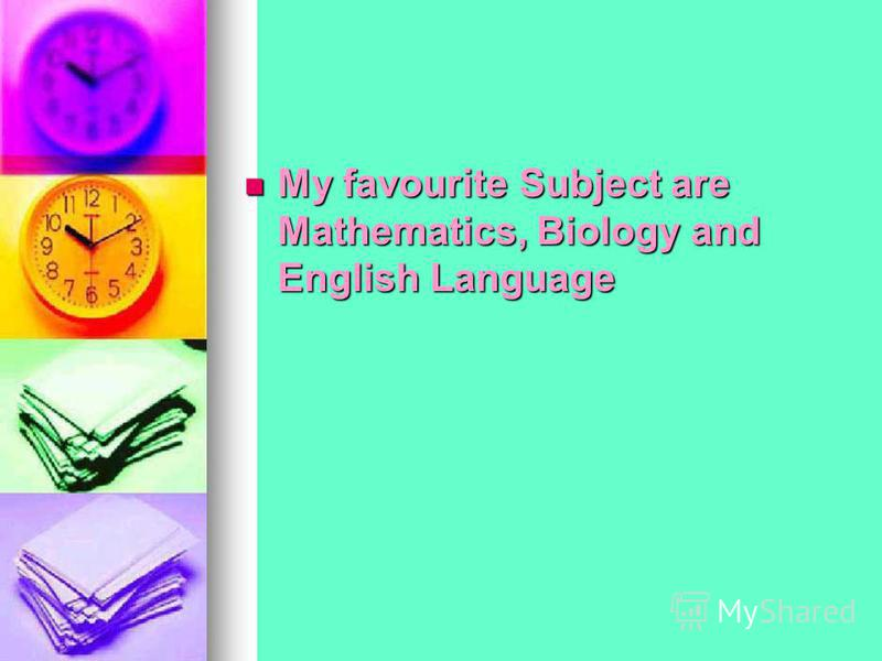My favourite Subject are Mathematics, Biology and English Language