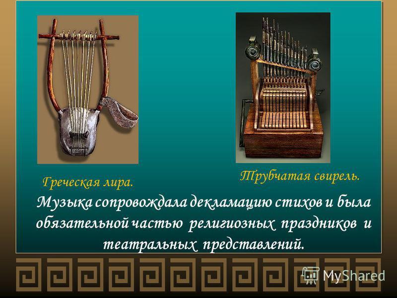Музыка сопровождала декламацию стихов и была обязательной частью религиозных праздников и театральных представлений. Греческая лира. Трубчатая свирель.