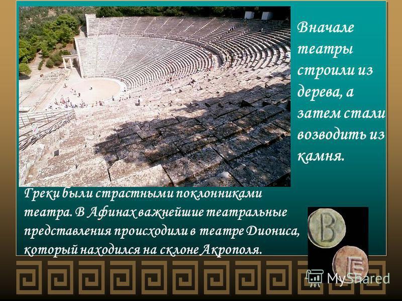 Греки были страстными поклонниками театра. В Афинах важнейшие театральные представления происходили в театре Диониса, который находился на склоне Акрополя. Вначале театры строили из дерева, а затем стали возводить из камня.