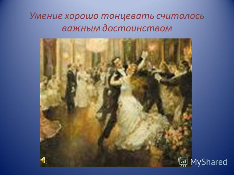 Умение хорошо танцевать считалось важным достоинством