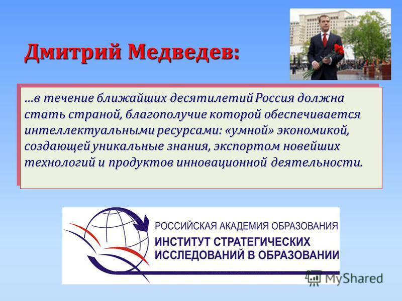 Дмитрий Медведев: …в течение ближайших десятилетий Россия должна стать страной, благополучие которой обеспечивается интеллектуальными ресурсами: «умной» экономикой, создающей уникальные знания, экспортом новейших технологий и продуктов инновационной