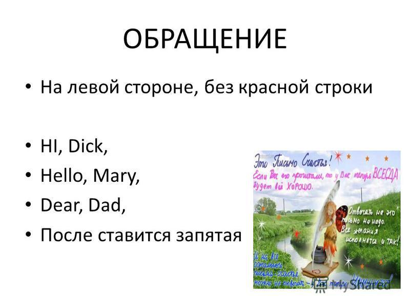 ОБРАЩЕНИЕ На левой стороне, без красной строки HI, Dick, Hello, Mary, Dear, Dad, После ставится запятая