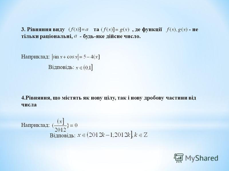 3. Рівняння виду та, де функції - не тільки раціональні, - будь-яке дійсне число. Наприклад: Відповідь: 4.Рівняння, що містять як нову цілу, так і нову дробову частини від числа Наприклад: Відповідь: