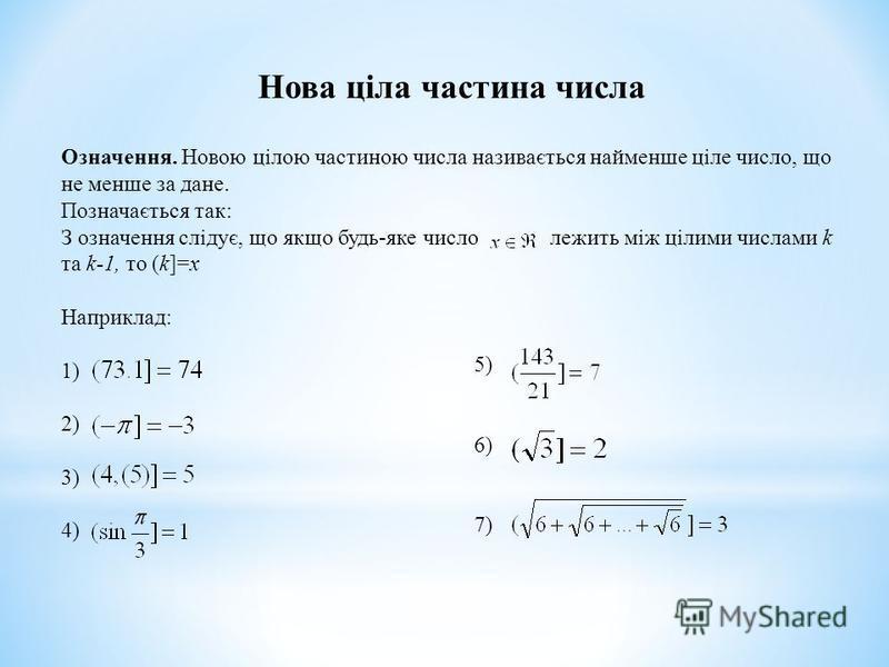 Нова ціла частина числа Означення. Новою цілою частиною числа називається найменше ціле число, що не менше за дане. Позначається так: З означення слідує, що якщо будь-яке число лежить між цілими числами k та k-1, то (k]=x Наприклад: 1) 2) 3) 4) 5) 6)