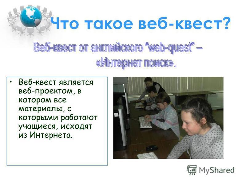 Что такое веб-квест? Веб-квест является веб-проектом, в котором все материалы, с которыми работают учащиеся, исходят из Интернета.