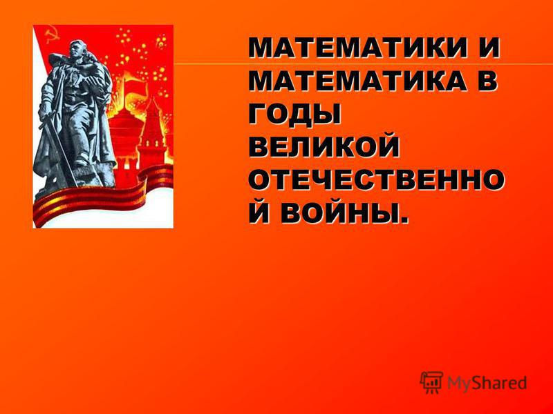 МАТЕМАТИКИ И МАТЕМАТИКА В ГОДЫ ВЕЛИКОЙ ОТЕЧЕСТВЕННО Й ВОЙНЫ.