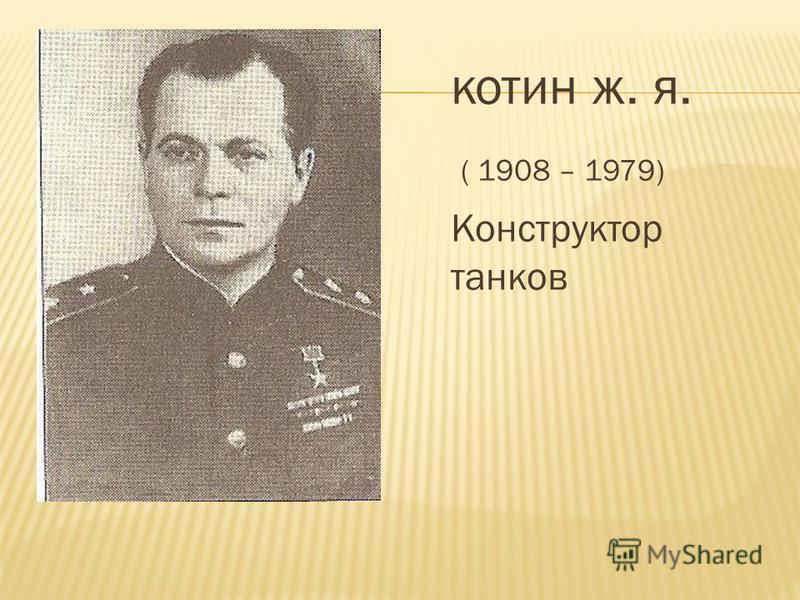котин ж. я. ( 1908 – 1979) Конструктор танков