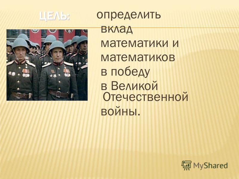 ЦЕЛЬ: ЦЕЛЬ: определить вклад математики и математиков в победу в Великой Отечественной войны.