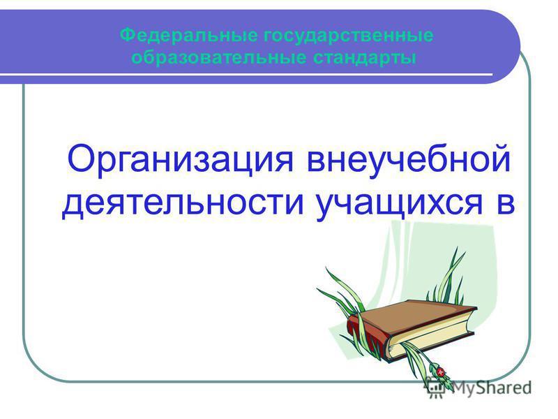 Федеральные государственные образовательные стандарты Организация внеучебной деятельности учащихся в