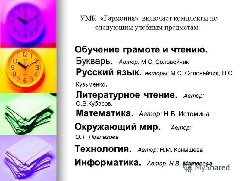УМК «Гармония» включает комплекты по следующим учебным предметам: УМК «Гармония» включает комплекты по следующим учебным предметам: Обучение грамоте и чтению. Букварь. Автор: М.С. Соловейчик Русский язык. авторы: М.С. Соловейчик, Н.С. Кузьменко. Лите