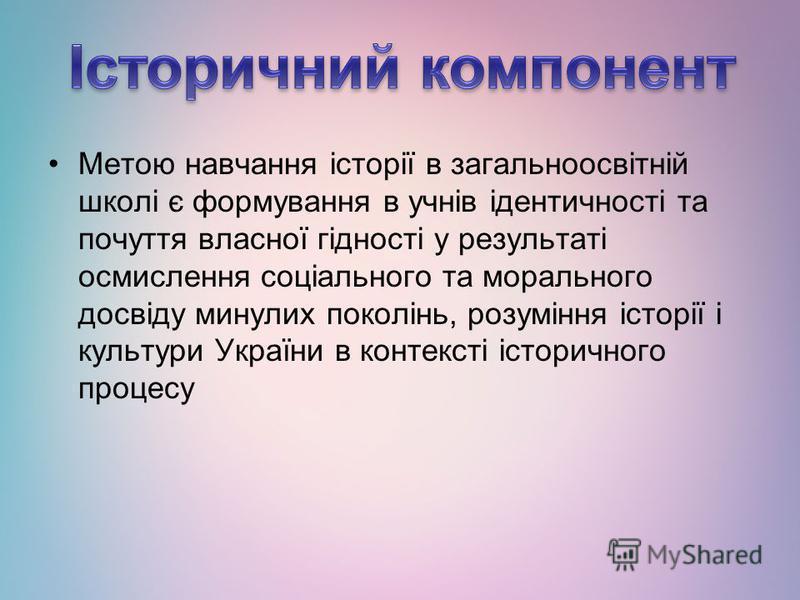 Метою навчання історії в загальноосвітній школі є формування в учнів ідентичності та почуття власної гідності у результаті осмислення соціального та морального досвіду минулих поколінь, розуміння історії і культури України в контексті історичного про